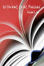 So You Want To Get Published ebook by Adam Lee