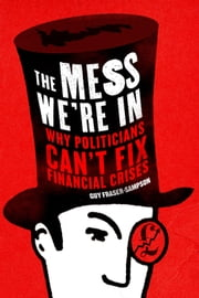 The Mess We're In: Why Politicians Can't Fix Financial Crises ebook by Guy Fraser-Sampson