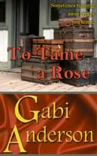 To Tame a Rose ebook by Gabi Anderson