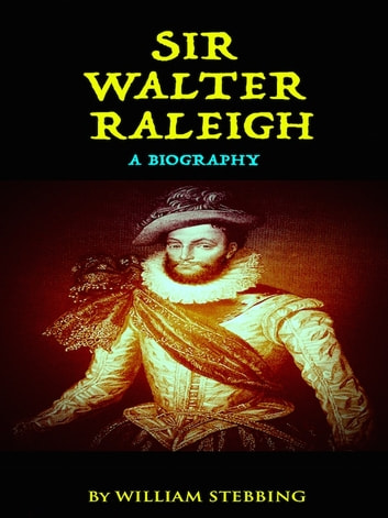 Sir Walter Raleigh - A Biography ebook by William Stebbing