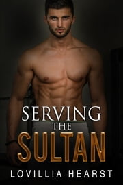 Serving The Sultan - Harem Sheikh Billionaire Erotica ebook by Lovillia Hearst