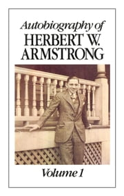 Autobiography of Herbert W. Armstrong, Vol. 1 - An abundant life of tests, trials, blessings and service to God ebook by Herbert W. Armstrong,Philadelphia Church of God