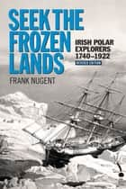 Seek the Frozen Lands: Irish Polar Explorers 1740–1922 ebook by Frank Nugent