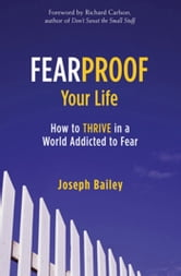 Fearproof Your Life - How to Thrive in a World Addicted to Fear ebook by Joseph Bailey