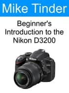 Beginner's Introduction to the Nikon D3200 ebook by Mike Tinder