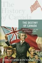 The History of Canada Series: The Destiny of Canada ebook by Christopher Pennington