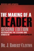 The Making of a Leader - Recognizing the Lessons and Stages of Leadership Development ebook by Robert Clinton