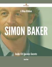 A Blue-Ribbon Simon Baker Guide - 124 Success Secrets ebook by Janice Glenn