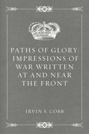 Paths of Glory: Impressions of War Written at and Near the Front ebook by Irvin S. Cobb