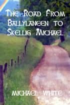 The Road from Ballylaneen to Skellig Michael ebook by Michael White