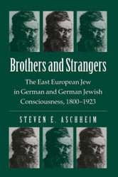 Brothers And Strangers: The East European Jew in German and German Jewish Consciousness, 1800¿1923 ebook by Aschheim, Steven E.