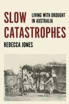 Slow Catastophes - Living with Drought in Australia ebook by Rebecca Jones