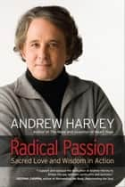 Radical Passion - Sacred Love and Wisdom in Action ebook by Andrew Harvey