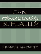 Can Homosexuality Be Healed? ebook by Francis MacNutt
