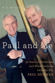 Paul and Me - Fifty-three Years of Adventures and Misadventures with My Pal Paul Newman ebook by A E Hotchner