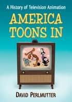 America Toons In - A History of Television Animation ebook by David Perlmutter