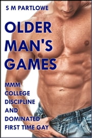Older Man's Games: MMM College Discipline and Dominated First Time Gay ebook by S M Partlowe