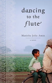 Dancing to the Flute - A Novel ebook by Manisha Jolie Amin