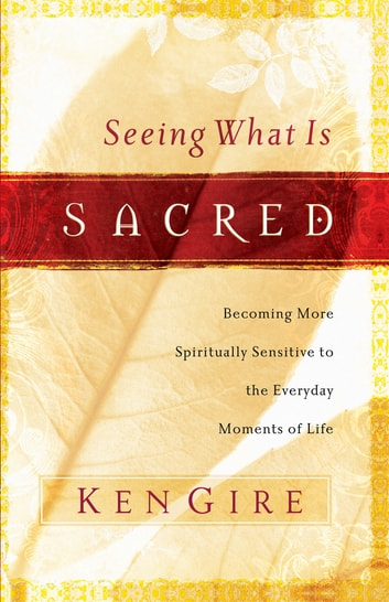 Seeing What Is Sacred - Becoming More Spiritually Sensitive to the Everyday Moments of Life ebook by Ken Gire