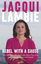 Rebel with a Cause - You can't keep a bloody Lambie down - my story from soldier to senator and beyond ebook by Jacqui Lambie