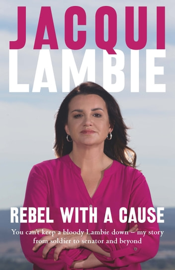 Rebel with a Cause - You can't keep a bloody Lambie down – my story from soldier to senator and beyond ebook by Jacqui Lambie