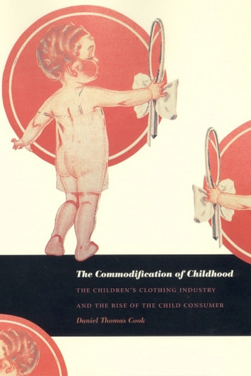The Commodification of Childhood - The Children's Clothing Industry and the Rise of the Child Consumer ebook by Daniel Thomas Cook