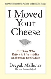 I Moved Your Cheese: For Those Who Refuse to Live as Mice in Someone Else's Maze ebook by Malhotra, Deepak