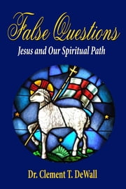 False Questions: Jesus and Our Spiritual Path ebook by Dr Clement T DeWall