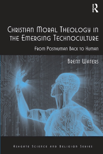 Christian Moral Theology in the Emerging Technoculture - From Posthuman Back to Human ebook by Brent Waters