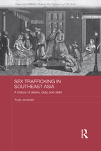 Sex Trafficking in Southeast Asia - A History of Desire, Duty, and Debt ebook by Trude Jacobsen