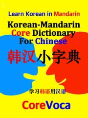 Korean-Mandarin Core Dictionary for Chinese - Learn essential Korean vocabulary in Mandarin for school, exam, and business ebook by Taebum Kim