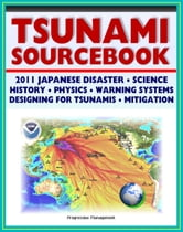 2011 Tsunami Sourcebook: Japanese Disaster, Science and Survival Guides, History, Physics, Detection and Forecasting, Warning Systems, Designing for Tsunamis, Hazard Mitigation Programs ebook by Progressive Management