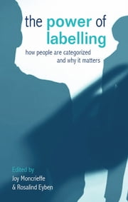 The Power of Labelling - How People are Categorized and Why It Matters ebook by Rosalind Eyben,Joy Moncrieffe
