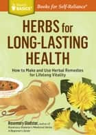 Herbs for Long-Lasting Health - How to Make and Use Herbal Remedies for Lifelong Vitality. A Storey BASICS® Title ebook by Rosemary Gladstar