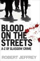 Blood on the Streets - A-Z of Glasgow Crime ebook by Robert Jeffrey
