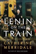 Lenin on the Train e-bok by Catherine Merridale