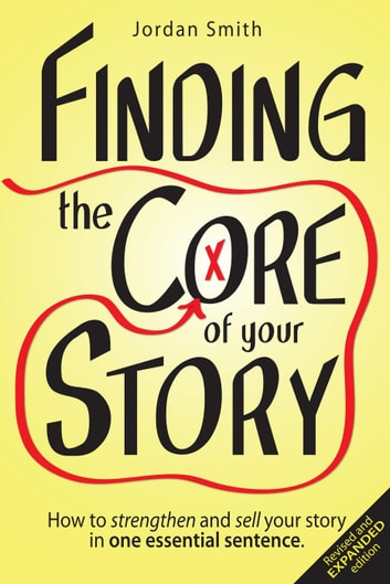 Finding the Core of Your Story: How to Strengthen and Sell Your Story in One Essential Sentence ebook by Jordan Smith