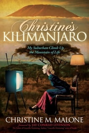 Christine's Kilimanjaro - My Suburban Climb Up the Mountain of Life ebook by Christine M. Malone,Jay Conrad Levinson