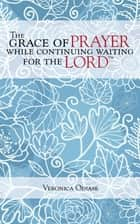 The Grace of Prayer While Continuing Waiting for the Lord ebook by Veronica Odiase