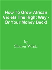 How To Grow African Violets The Right Way - Or Your Money Back! ebook by Editorial Team Of MPowerUniversity.com