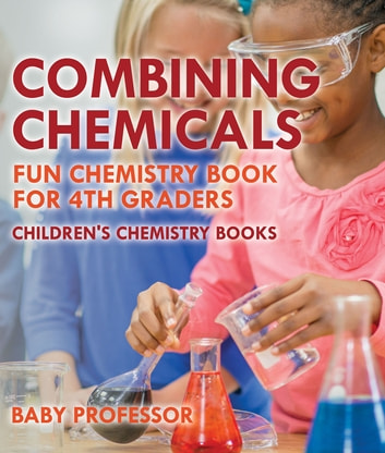 Combining Chemicals - Fun Chemistry Book for 4th Graders | Children's  Chemistry Books