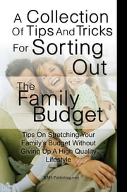 A Collection Of Tips And Tricks For Sorting Out The Family Budget - Tips On Stretching Your Family's Budget Without Giving Up A High Quality Lifestyle ebook by KMS Publishing