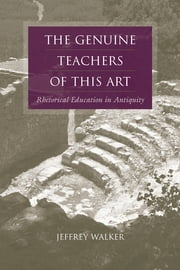 The Genuine Teachers of This Art - Rhetorical Education in Antiquity ebook by Jeffrey Walker,Thomas W. Benson