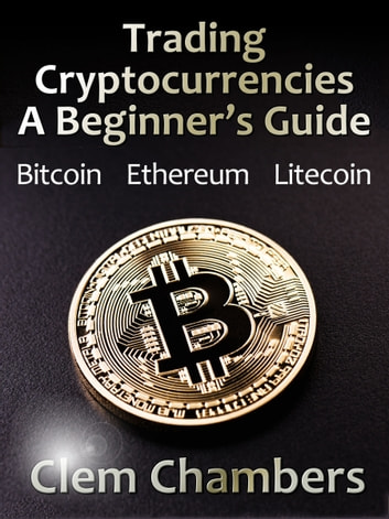 Trading Cryptocurrencies: A Beginner's Guide - Bitcoin, Ethereum, Litecoin ebook by Clem Chambers