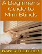A Beginner's Guide to Mini Blinds ebook by Nancy Fletcher