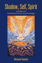 Shadow, Self, Spirit - Essays in Transpersonal Psychology ebook by Michael Daniels