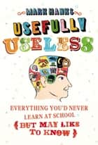 Usefully Useless - Everything you'd Never Learn at School (But May Like to Know) ebook by Mark Hanks