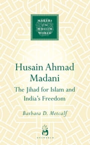 Husain Ahmad Madani - The Jihad for Islam and India's Freedom ebook by Barbara Metcalf