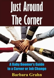 Just Around The Corner - A Baby Boomer's Guide to a Career or Job Change ebook by Barbara Grahn