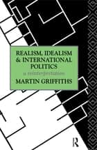 Realism, Idealism and International Politics ebook by Martin Griffiths